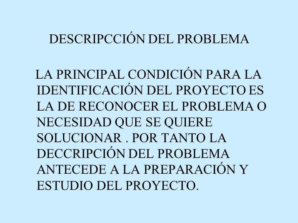 DESCRIPCCIÓN DEL PROBLEMA LA PRINCIPAL CONDICIÓN PARA LA IDENTIFICACIÓN DEL PROYECTO ES LA DE RECONOCER EL PROBLEMA O NECESIDAD QUE SE QUIERE SOLUCIONAR.