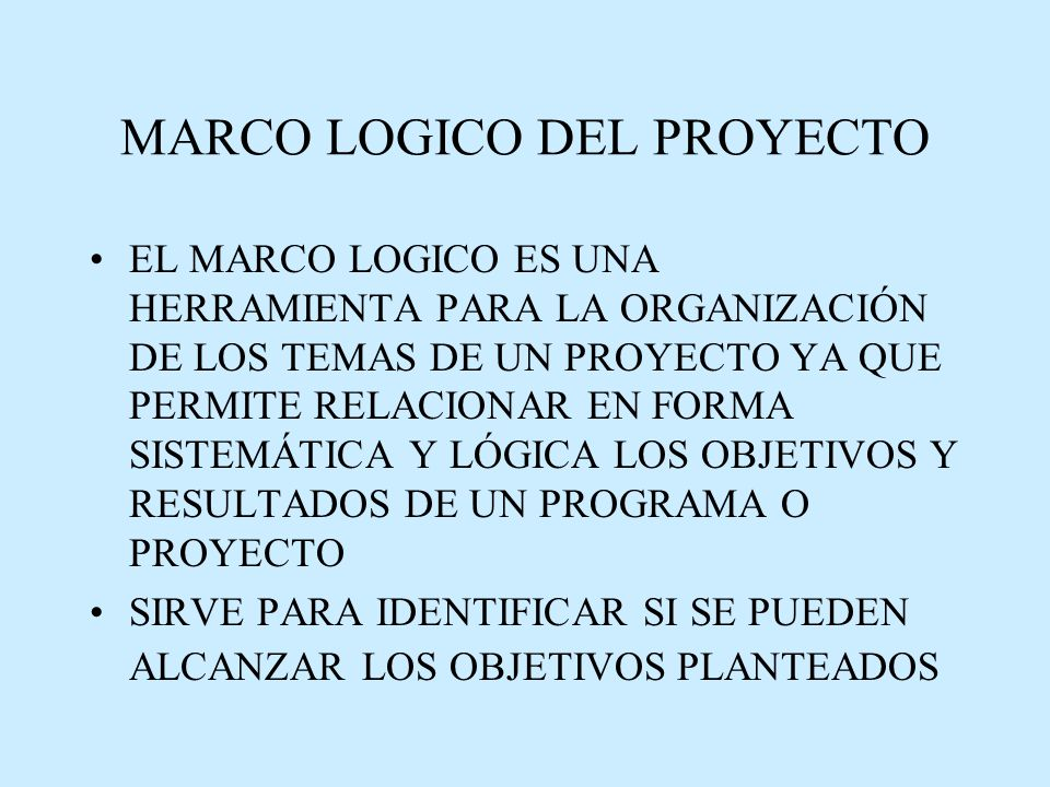 MARCO LOGICO DEL PROYECTO EL MARCO LOGICO ES UNA HERRAMIENTA PARA LA ORGANIZACIÓN DE LOS TEMAS DE UN PROYECTO YA QUE PERMITE RELACIONAR EN FORMA SISTEMÁTICA Y LÓGICA LOS OBJETIVOS Y RESULTADOS DE UN PROGRAMA O PROYECTO SIRVE PARA IDENTIFICAR SI SE PUEDEN ALCANZAR LOS OBJETIVOS PLANTEADOS
