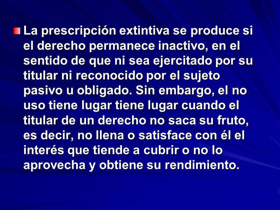 La prescripción extintiva se produce si el derecho permanece inactivo, en el sentido de que ni sea ejercitado por su titular ni reconocido por el suje