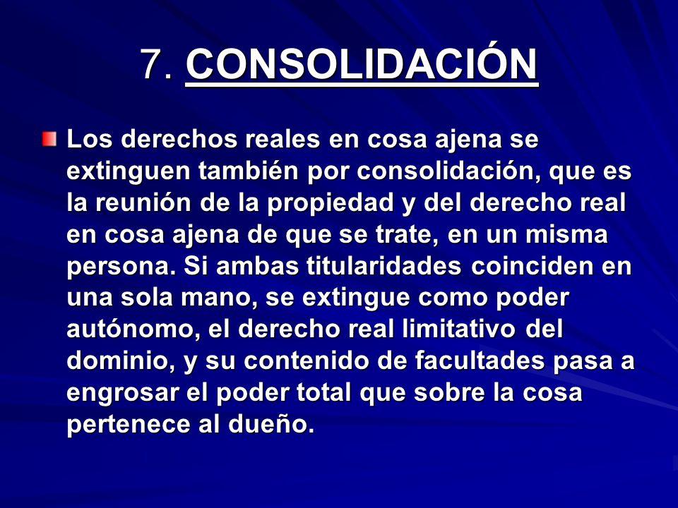 7. CONSOLIDACIÓN Los derechos reales en cosa ajena se extinguen también por consolidación, que es la reunión de la propiedad y del derecho real en cos