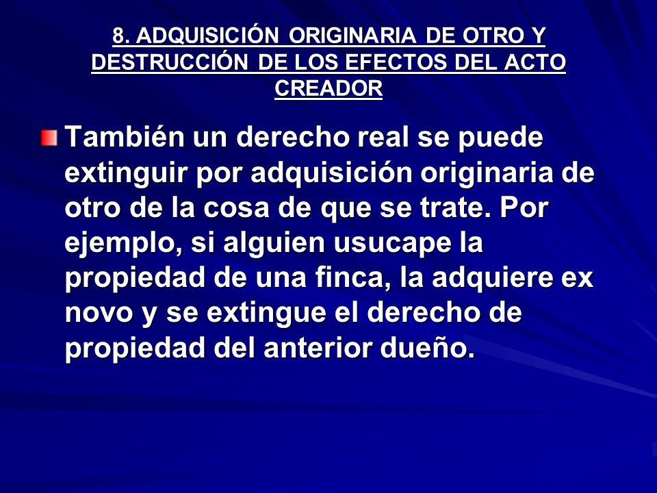 8. ADQUISICIÓN ORIGINARIA DE OTRO Y DESTRUCCIÓN DE LOS EFECTOS DEL ACTO CREADOR También un derecho real se puede extinguir por adquisición originaria