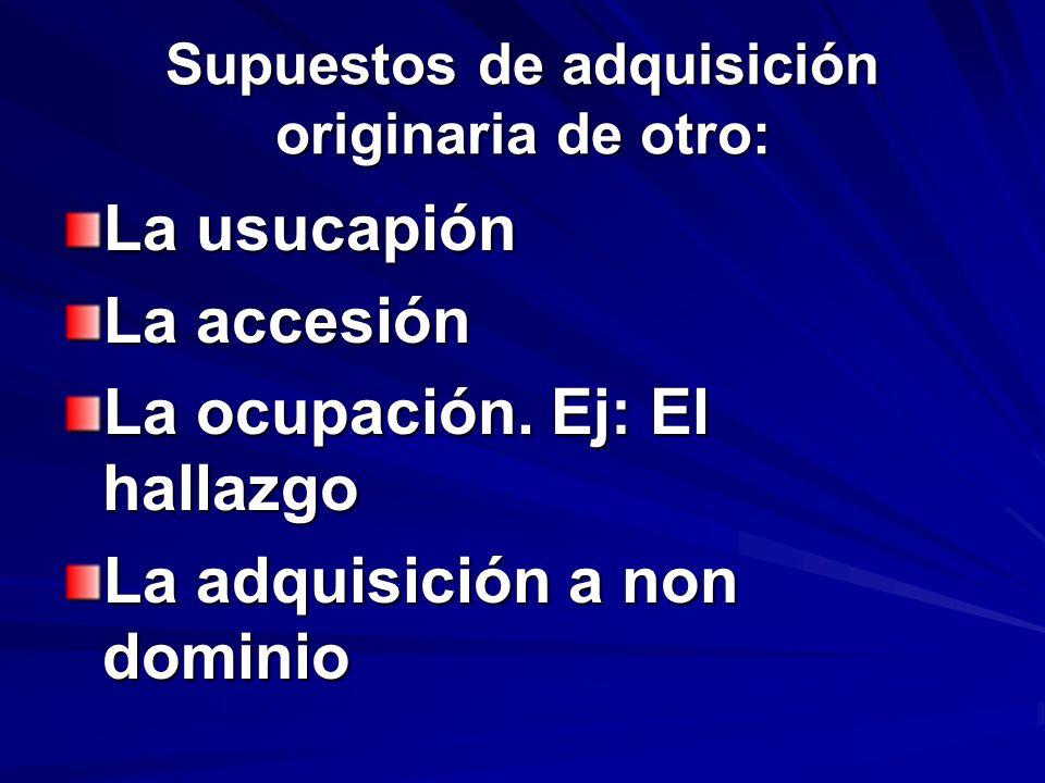 Supuestos de adquisición originaria de otro: La usucapión La accesión La ocupación. Ej: El hallazgo La adquisición a non dominio