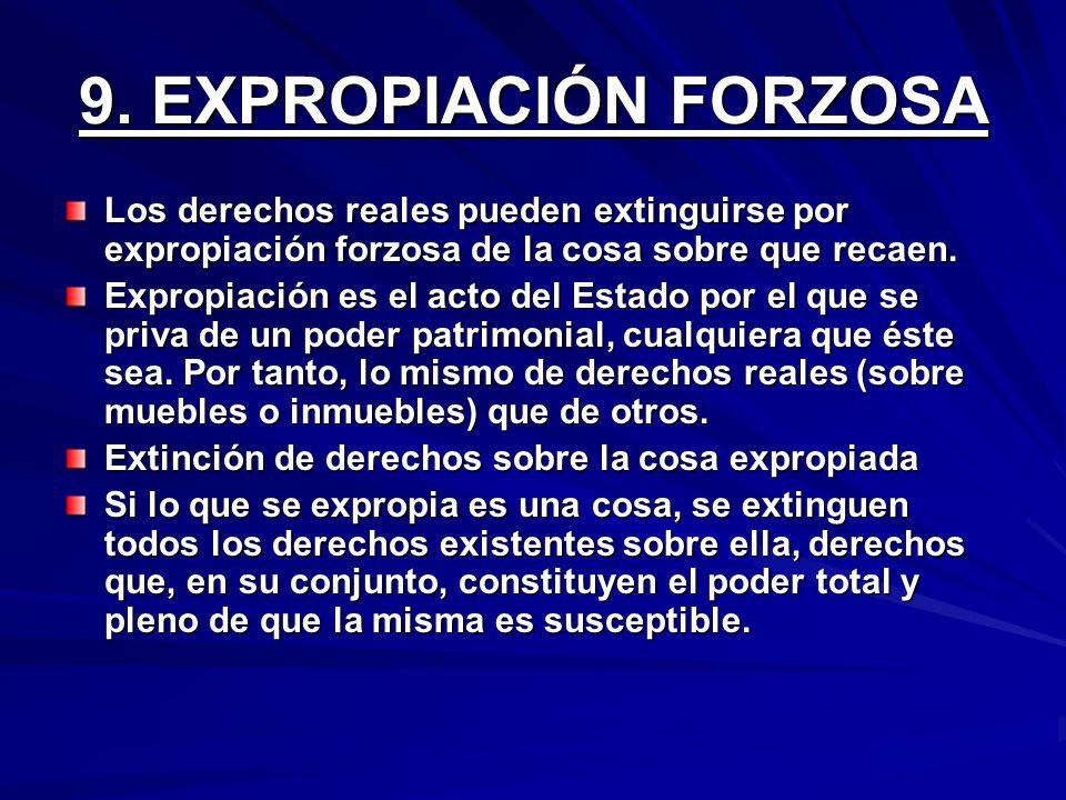 9. EXPROPIACIÓN FORZOSA Los derechos reales pueden extinguirse por expropiación forzosa de la cosa sobre que recaen. Expropiación es el acto del Estad