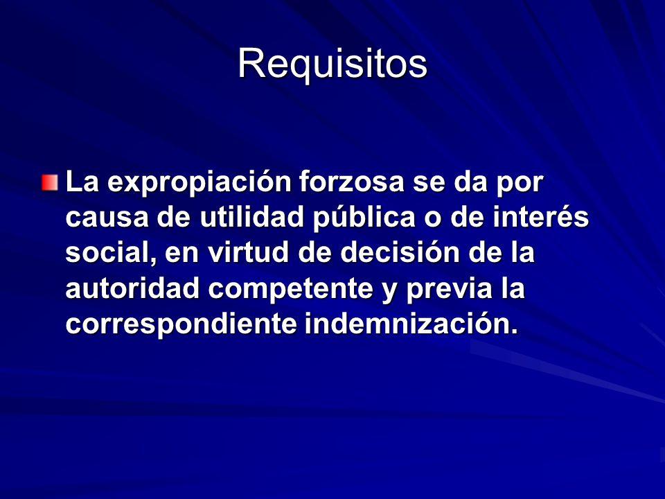 Requisitos La expropiación forzosa se da por causa de utilidad pública o de interés social, en virtud de decisión de la autoridad competente y previa
