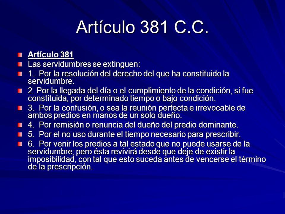 Artículo 381 C.C. Artículo 381 Las servidumbres se extinguen: 1. Por la resolución del derecho del que ha constituido la servidumbre. 2. Por la llegad