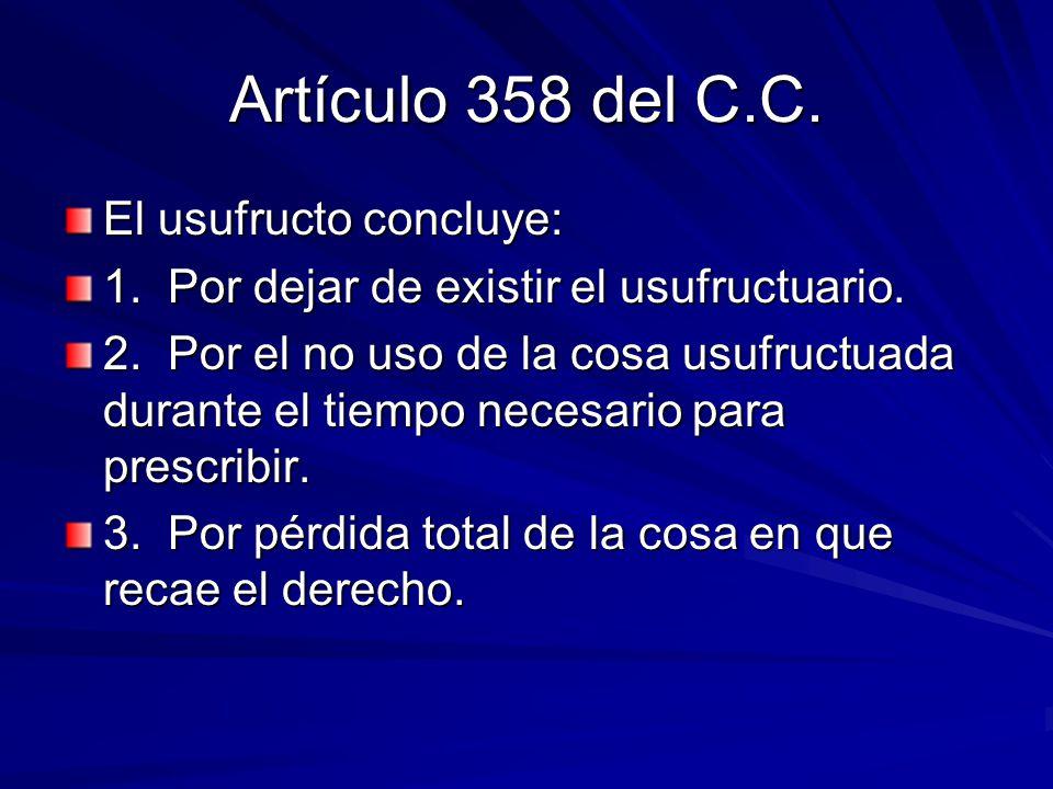 Artículo 358 del C.C. El usufructo concluye: 1. Por dejar de existir el usufructuario. 2. Por el no uso de la cosa usufructuada durante el tiempo nece