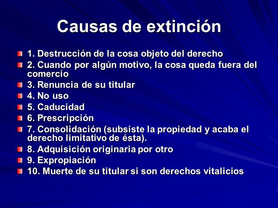 Causas de extinción 1. Destrucción de la cosa objeto del derecho 2. Cuando por algún motivo, la cosa queda fuera del comercio 3. Renuncia de su titula
