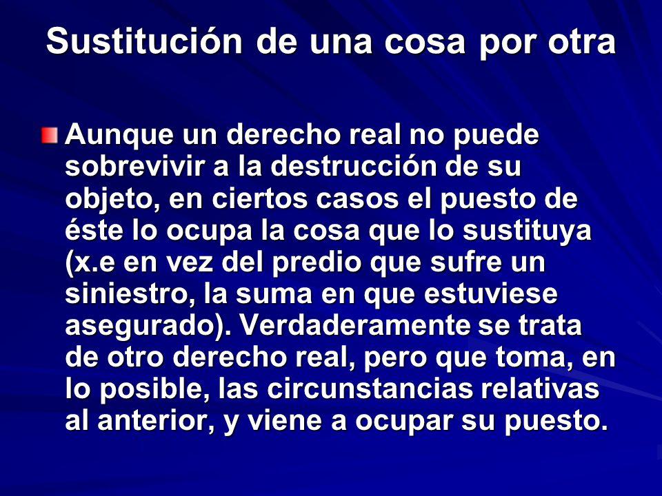 Sustitución de una cosa por otra Aunque un derecho real no puede sobrevivir a la destrucción de su objeto, en ciertos casos el puesto de éste lo ocupa