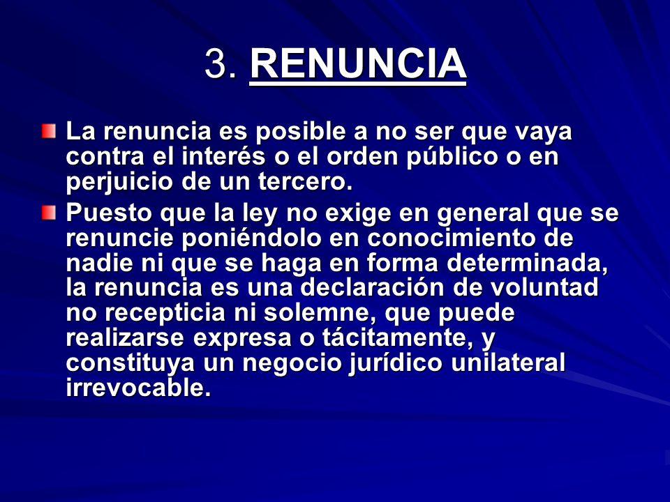 3. RENUNCIA La renuncia es posible a no ser que vaya contra el interés o el orden público o en perjuicio de un tercero. Puesto que la ley no exige en