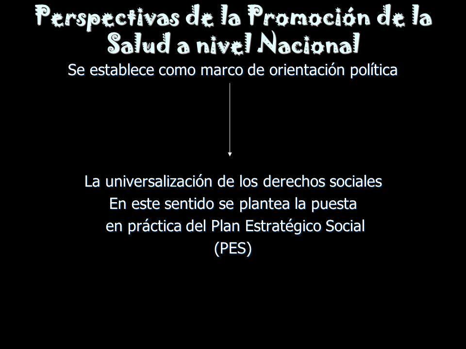 Perspectivas de la Promoción de la Salud a nivel Nacional Se establece como marco de orientación política La universalización de los derechos sociales