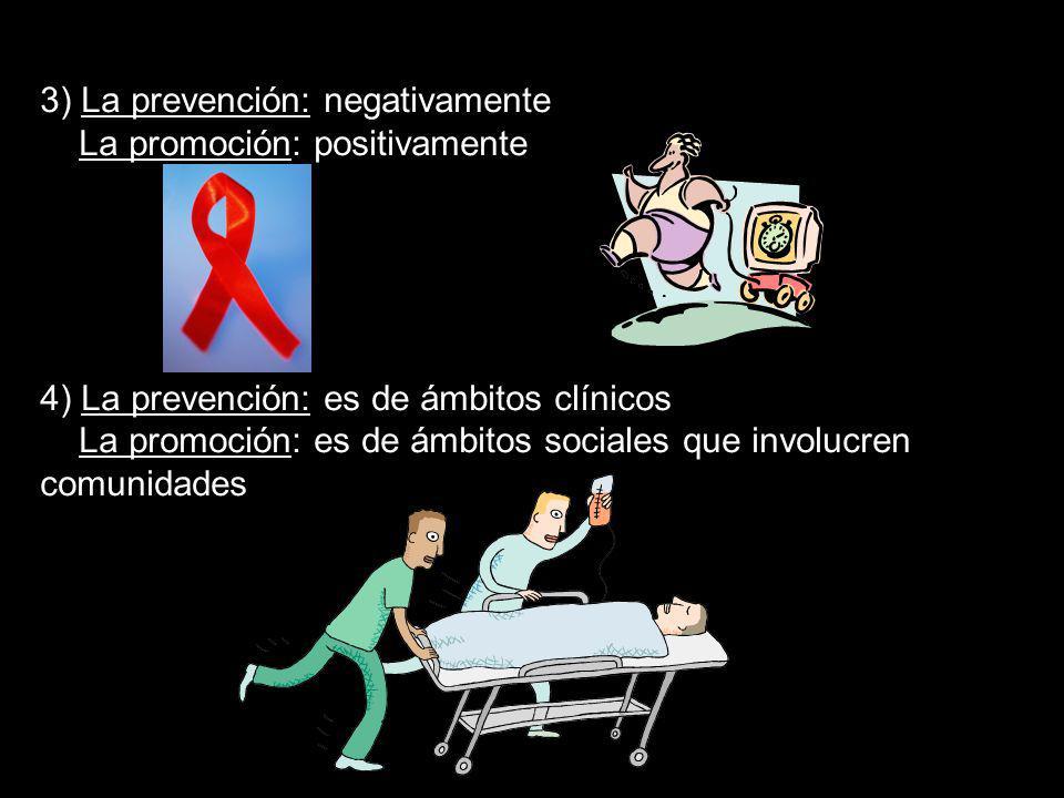 3) La prevención: negativamente La promoción: positivamente 4) La prevención: es de ámbitos clínicos La promoción: es de ámbitos sociales que involucr