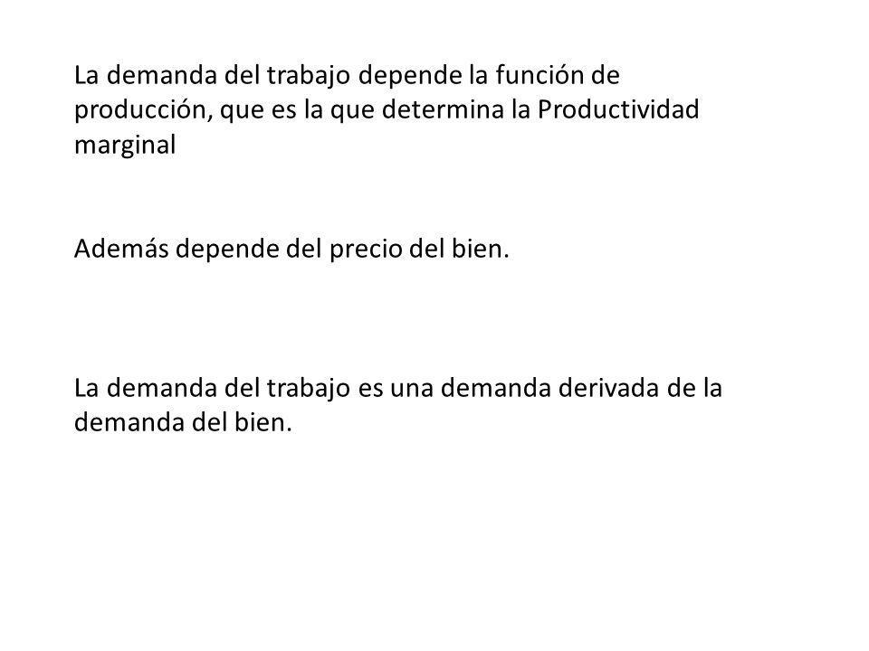 La demanda del trabajo depende la función de producción, que es la que determina la Productividad marginal Además depende del precio del bien. La dema