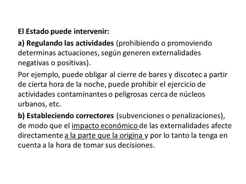 El Estado puede intervenir: a) Regulando las actividades (prohibiendo o promoviendo determinas actuaciones, según generen externalidades negativas o p