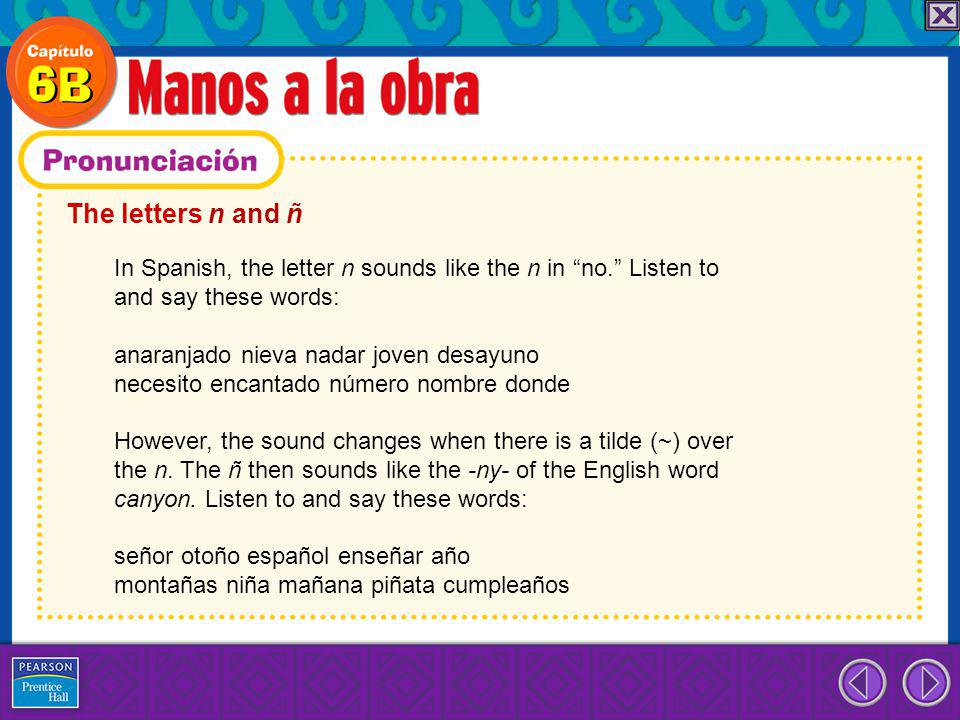 The letters n and ñ In Spanish, the letter n sounds like the n in no. Listen to and say these words: anaranjado nieva nadar joven desayuno necesito en