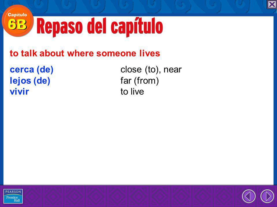 cerca (de) close (to), near lejos (de) far (from) vivir to live to talk about where someone lives