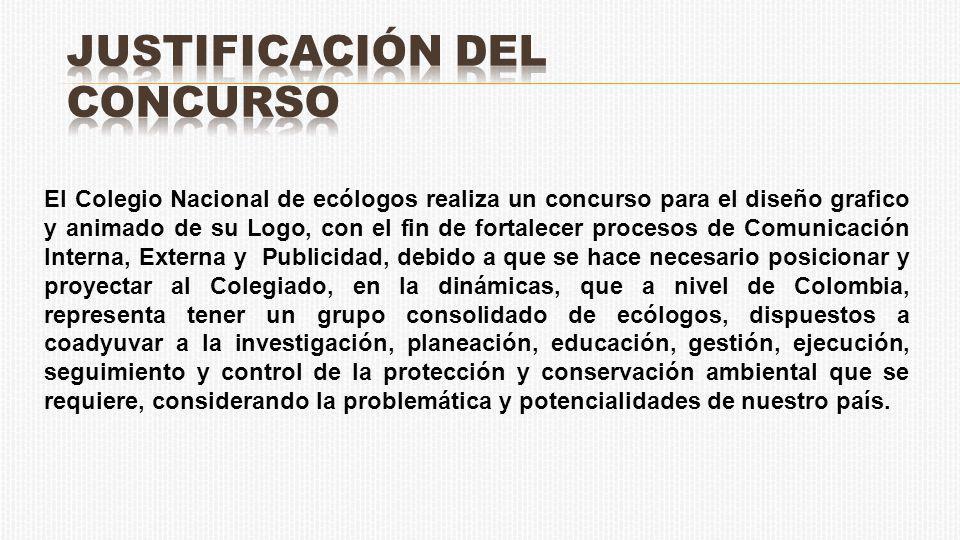 El Colegio Nacional de ecólogos realiza un concurso para el diseño grafico y animado de su Logo, con el fin de fortalecer procesos de Comunicación Interna, Externa y Publicidad, debido a que se hace necesario posicionar y proyectar al Colegiado, en la dinámicas, que a nivel de Colombia, representa tener un grupo consolidado de ecólogos, dispuestos a coadyuvar a la investigación, planeación, educación, gestión, ejecución, seguimiento y control de la protección y conservación ambiental que se requiere, considerando la problemática y potencialidades de nuestro país.