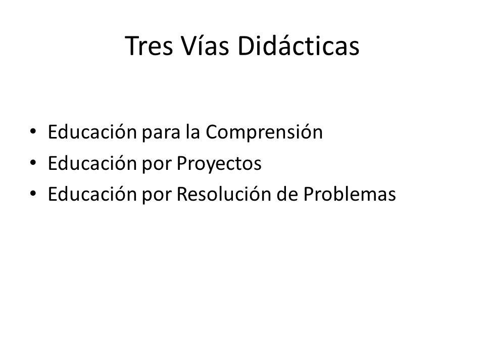 Tres Vías Didácticas Educación para la Comprensión Educación por Proyectos Educación por Resolución de Problemas