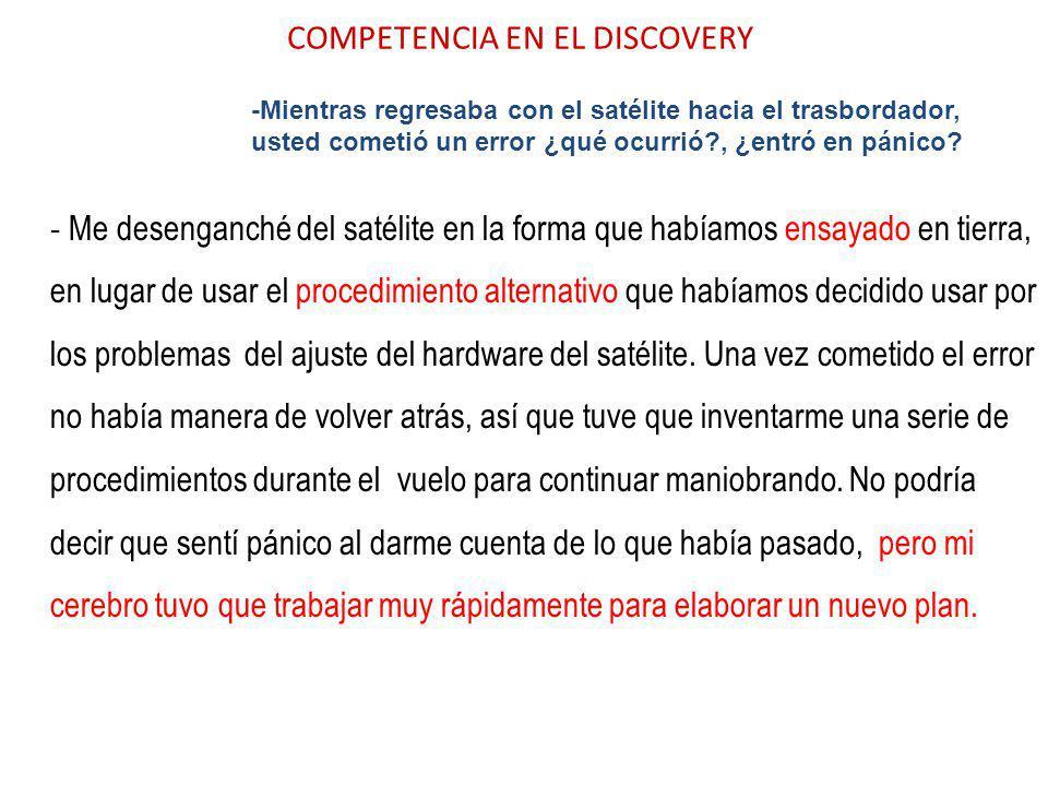 COMPETENCIA EN EL DISCOVERY -Mientras regresaba con el satélite hacia el trasbordador, usted cometió un error ¿qué ocurrió?, ¿entró en pánico? - Me de