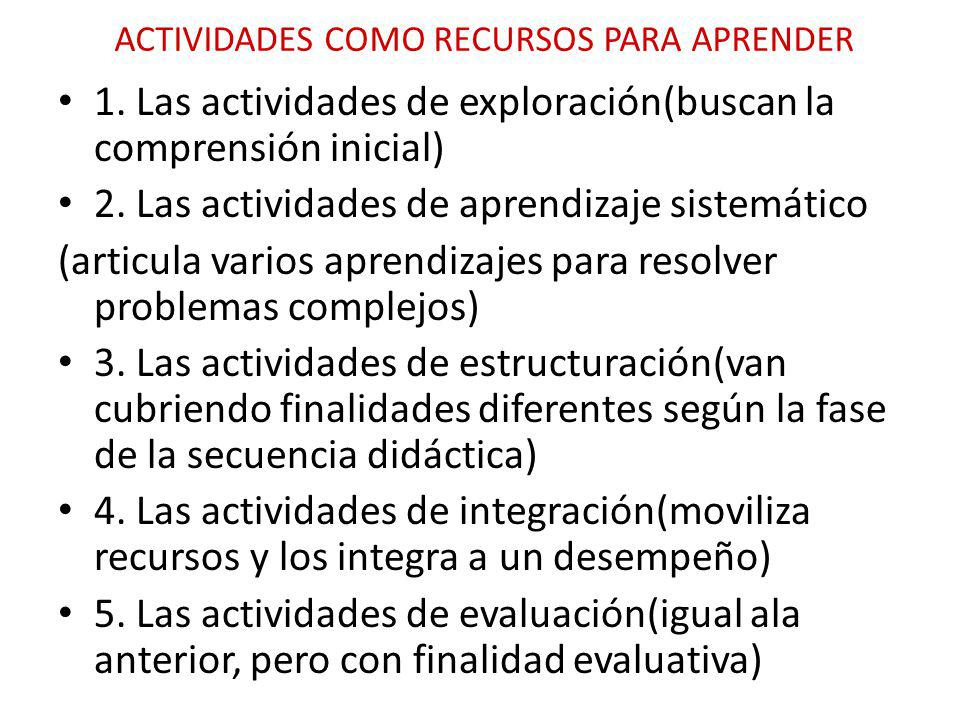 ACTIVIDADES COMO RECURSOS PARA APRENDER 1. Las actividades de exploración(buscan la comprensión inicial) 2. Las actividades de aprendizaje sistemático