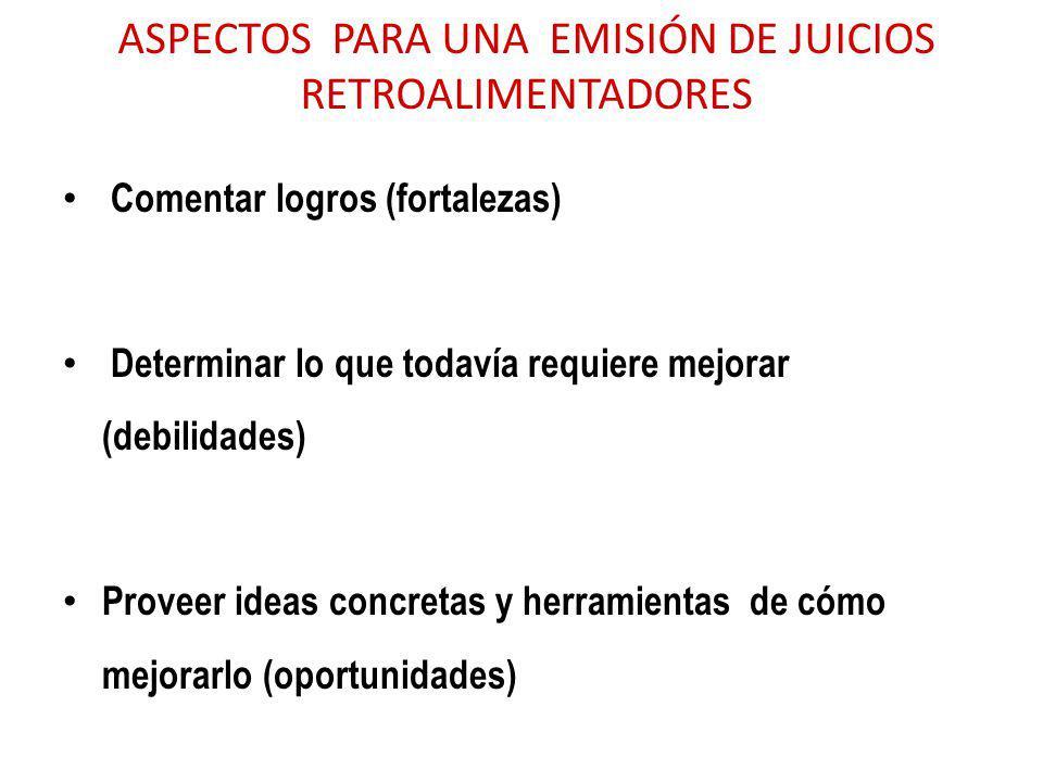 ASPECTOS PARA UNA EMISIÓN DE JUICIOS RETROALIMENTADORES Comentar logros (fortalezas) Determinar lo que todavía requiere mejorar (debilidades) Proveer