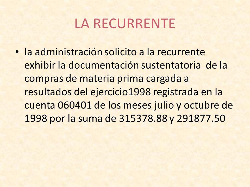 LA RECURRENTE la administración solicito a la recurrente exhibir la documentación sustentatoria de la compras de materia prima cargada a resultados de
