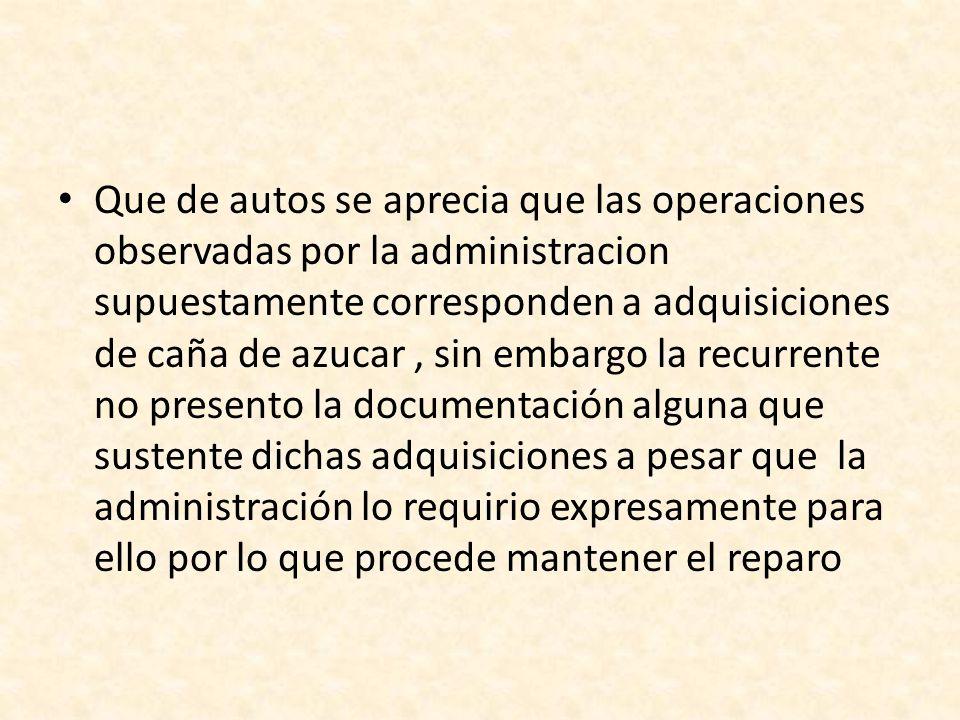 Que de autos se aprecia que las operaciones observadas por la administracion supuestamente corresponden a adquisiciones de caña de azucar, sin embargo