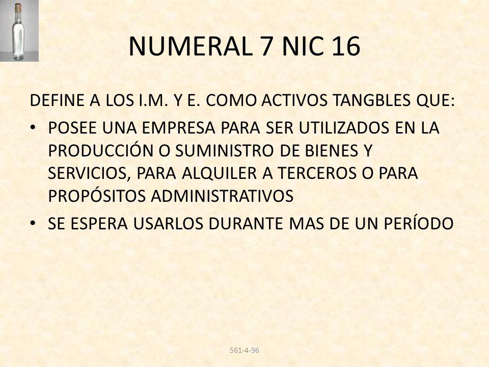 NUMERAL 7 NIC 16 DEFINE A LOS I.M. Y E. COMO ACTIVOS TANGBLES QUE: POSEE UNA EMPRESA PARA SER UTILIZADOS EN LA PRODUCCIÓN O SUMINISTRO DE BIENES Y SER