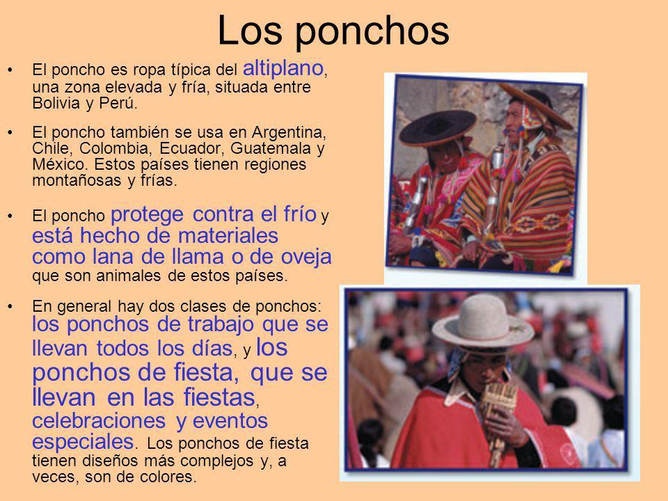 Los ponchos El poncho es ropa típica del altiplano, una zona elevada y fría, situada entre Bolivia y Perú. El poncho también se usa en Argentina, Chil
