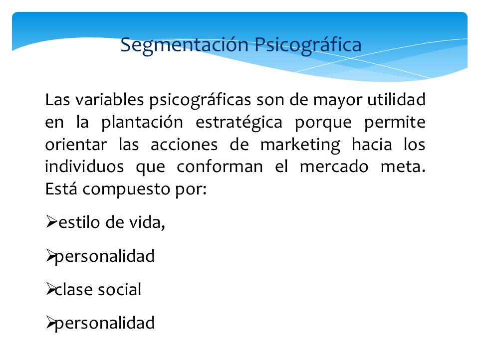Segmentación Psicográfica Las variables psicográficas son de mayor utilidad en la plantación estratégica porque permite orientar las acciones de marke