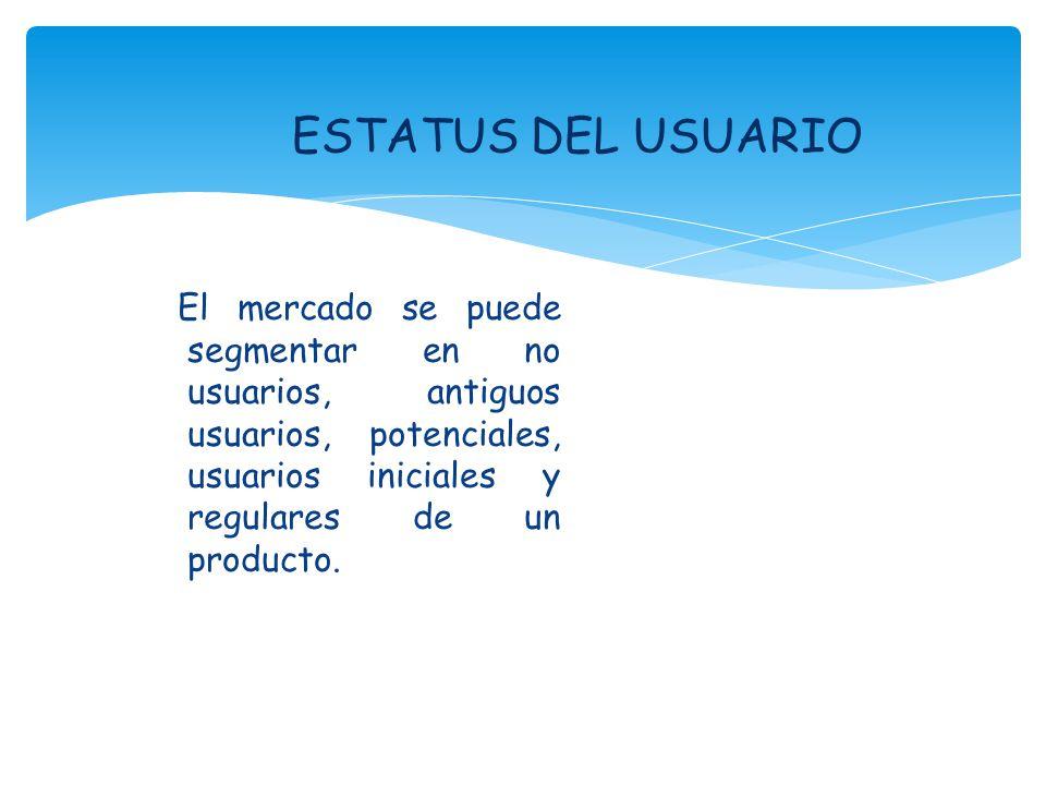 ESTATUS DEL USUARIO El mercado se puede segmentar en no usuarios, antiguos usuarios, potenciales, usuarios iniciales y regulares de un producto.