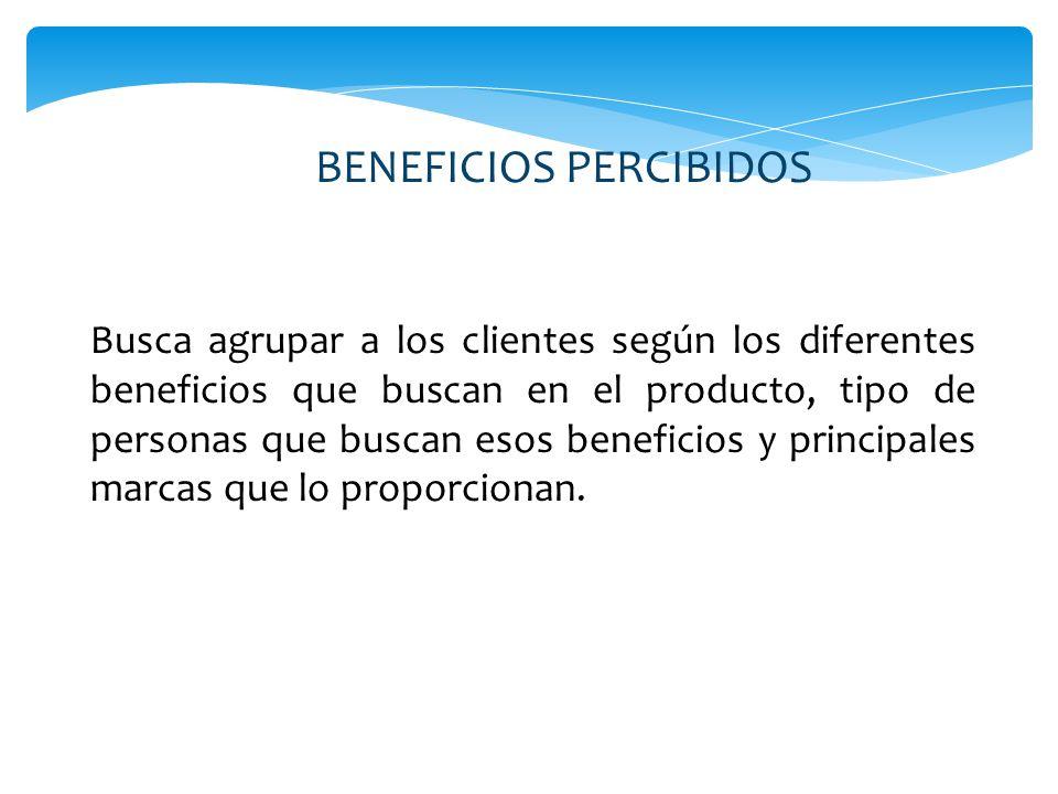 BENEFICIOS PERCIBIDOS Busca agrupar a los clientes según los diferentes beneficios que buscan en el producto, tipo de personas que buscan esos beneficios y principales marcas que lo proporcionan.