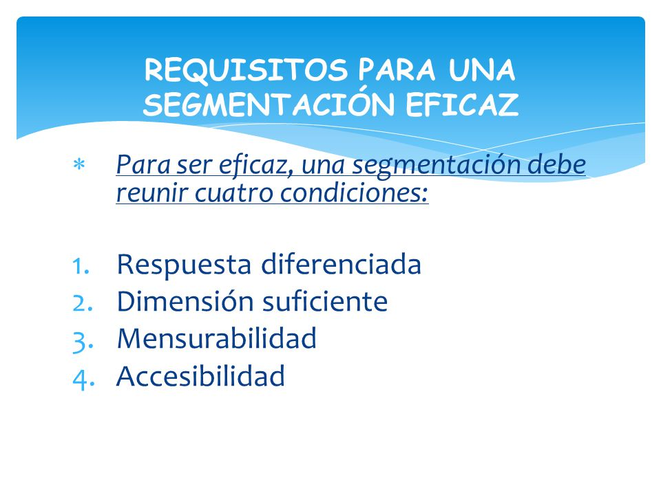 Para ser eficaz, una segmentación debe reunir cuatro condiciones: 1.Respuesta diferenciada 2.Dimensión suficiente 3.Mensurabilidad 4.Accesibilidad REQUISITOS PARA UNA SEGMENTACIÓN EFICAZ