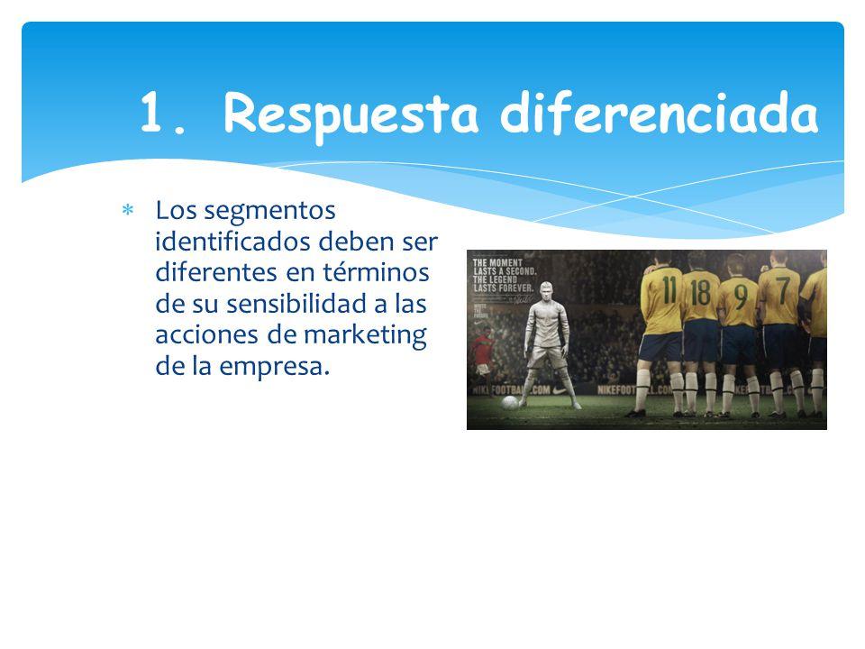 1. Respuesta diferenciada Los segmentos identificados deben ser diferentes en términos de su sensibilidad a las acciones de marketing de la empresa.