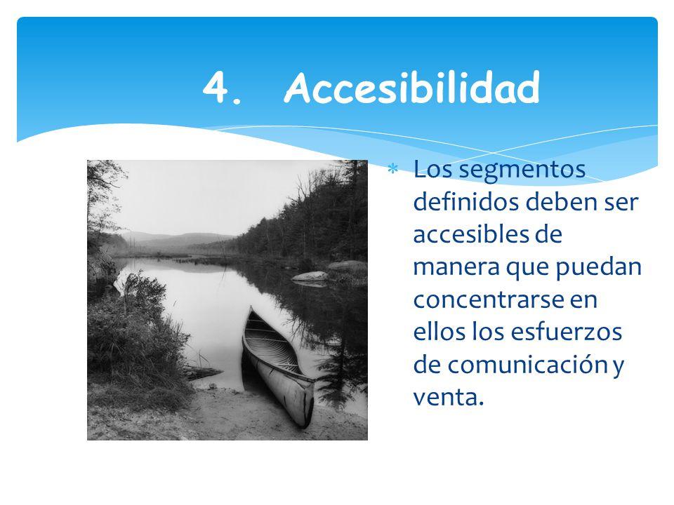 4. Accesibilidad Los segmentos definidos deben ser accesibles de manera que puedan concentrarse en ellos los esfuerzos de comunicación y venta.