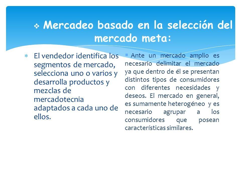 Mercadeo basado en la selección del mercado meta: El vendedor identifica los segmentos de mercado, selecciona uno o varios y desarrolla productos y mezclas de mercadotecnia adaptados a cada uno de ellos.