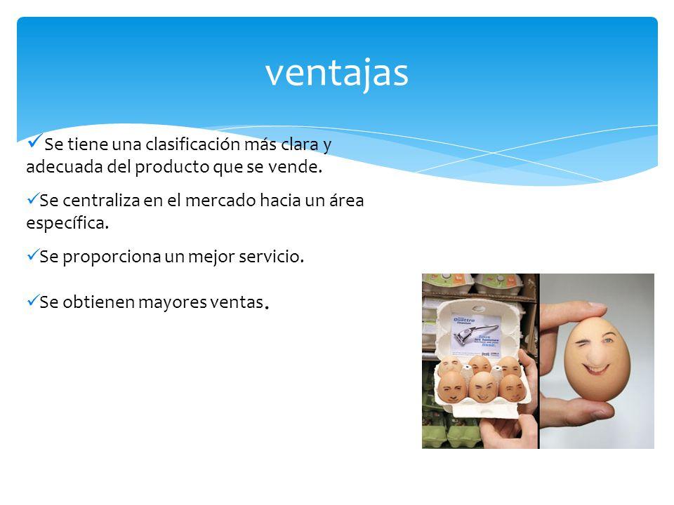 Se tiene una clasificación más clara y adecuada del producto que se vende. Se centraliza en el mercado hacia un área específica. Se proporciona un mej