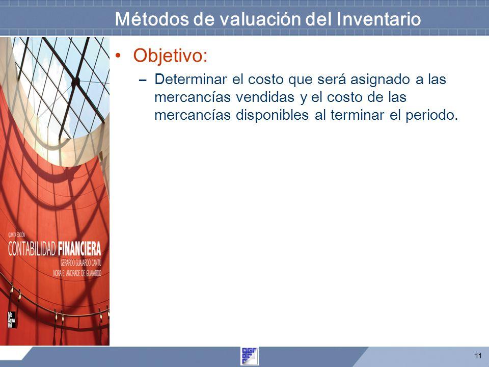 11 Métodos de valuación del Inventario Objetivo: –Determinar el costo que será asignado a las mercancías vendidas y el costo de las mercancías disponibles al terminar el periodo.