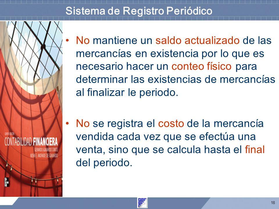 18 Sistema de Registro Periódico No mantiene un saldo actualizado de las mercancías en existencia por lo que es necesario hacer un conteo físico para determinar las existencias de mercancías al finalizar le periodo.