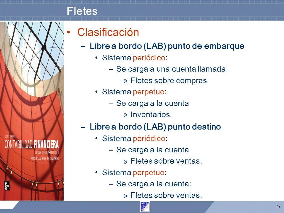 25 Fletes Clasificación –Libre a bordo (LAB) punto de embarque Sistema periódico: –Se carga a una cuenta llamada »Fletes sobre compras Sistema perpetuo: –Se carga a la cuenta »Inventarios.