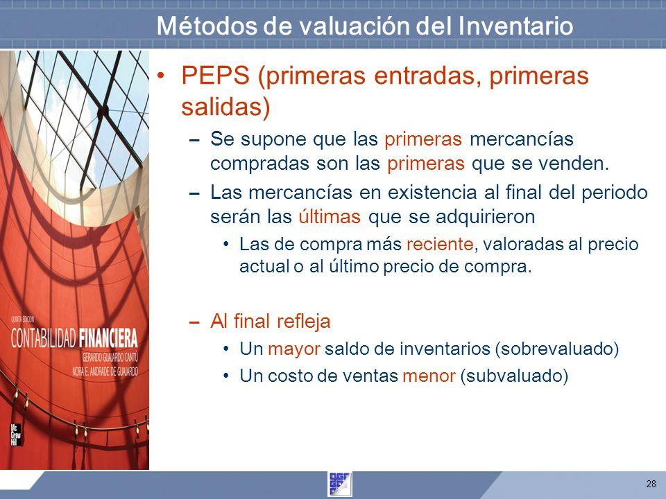 28 Métodos de valuación del Inventario PEPS (primeras entradas, primeras salidas) –Se supone que las primeras mercancías compradas son las primeras que se venden.