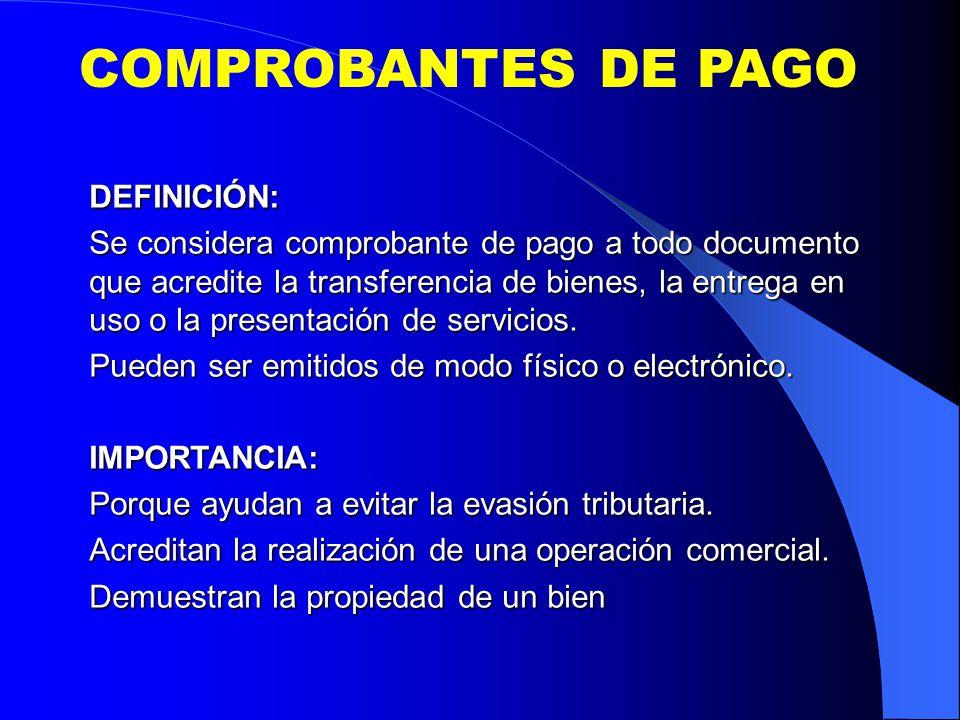 COMPROBANTES DE PAGO DEFINICIÓN: Se considera comprobante de pago a todo documento que acredite la transferencia de bienes, la entrega en uso o la presentación de servicios.
