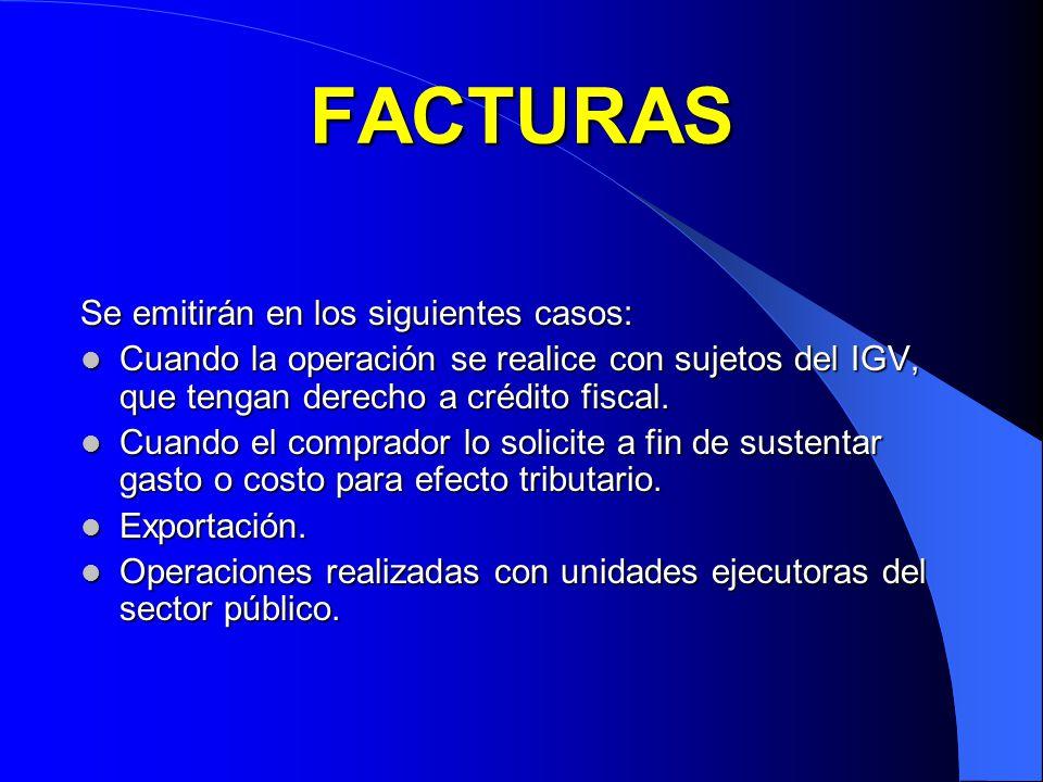 FACTURAS Se emitirán en los siguientes casos: Cuando la operación se realice con sujetos del IGV, que tengan derecho a crédito fiscal. Cuando la opera