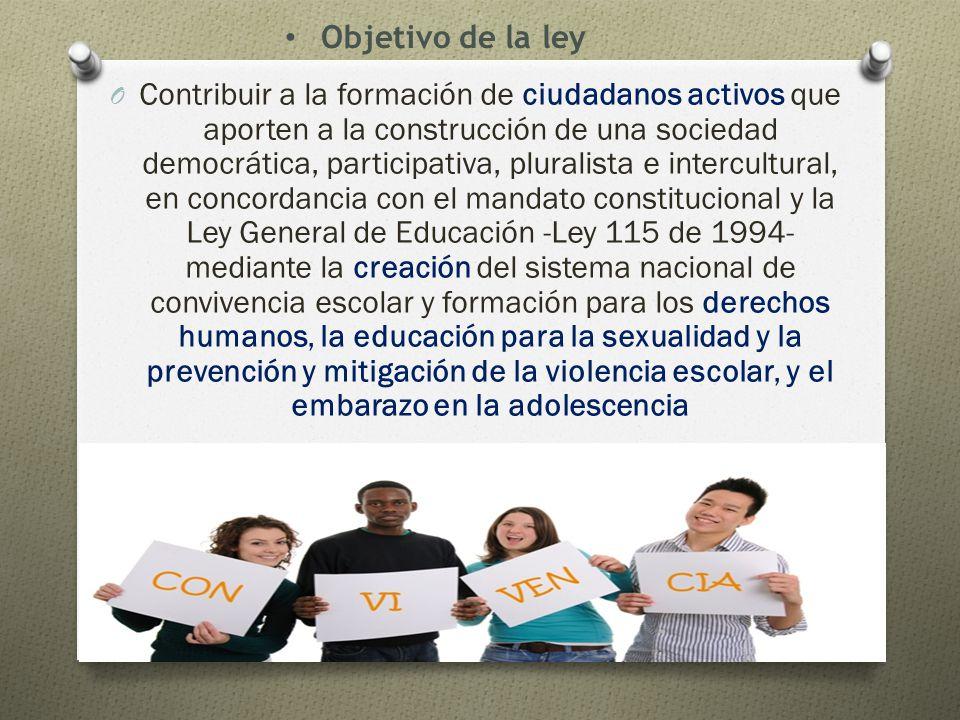O Contribuir a la formación de ciudadanos activos que aporten a la construcción de una sociedad democrática, participativa, pluralista e intercultural, en concordancia con el mandato constitucional y la Ley General de Educación -Ley 115 de 1994- mediante la creación del sistema nacional de convivencia escolar y formación para los derechos humanos, la educación para la sexualidad y la prevención y mitigación de la violencia escolar, y el embarazo en la adolescencia Objetivo de la ley