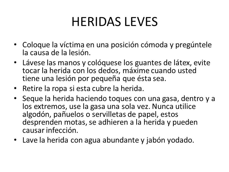 HERIDAS LEVES Coloque la víctima en una posición cómoda y pregúntele la causa de la lesión. Lávese las manos y colóquese los guantes de látex, evite t