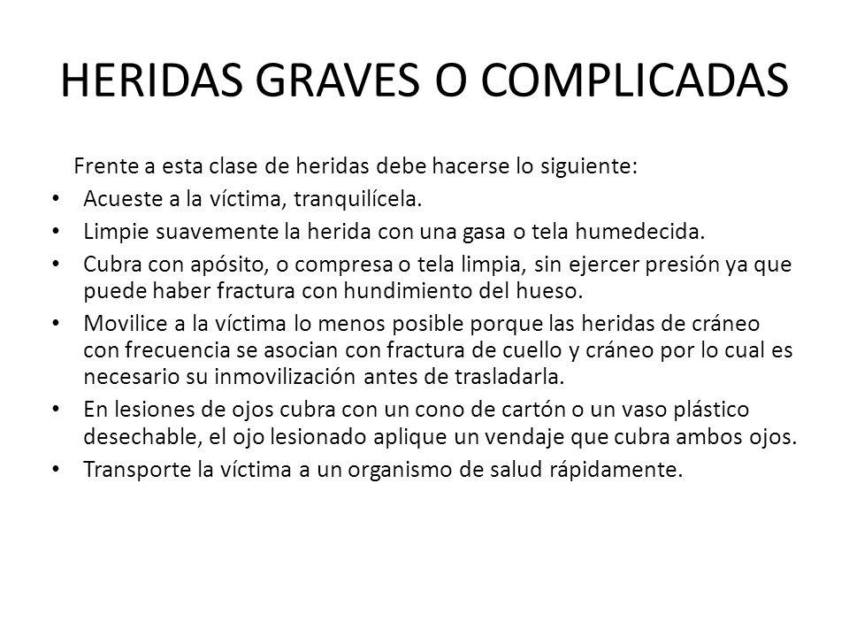 HERIDAS GRAVES O COMPLICADAS Frente a esta clase de heridas debe hacerse lo siguiente: Acueste a la víctima, tranquilícela. Limpie suavemente la herid