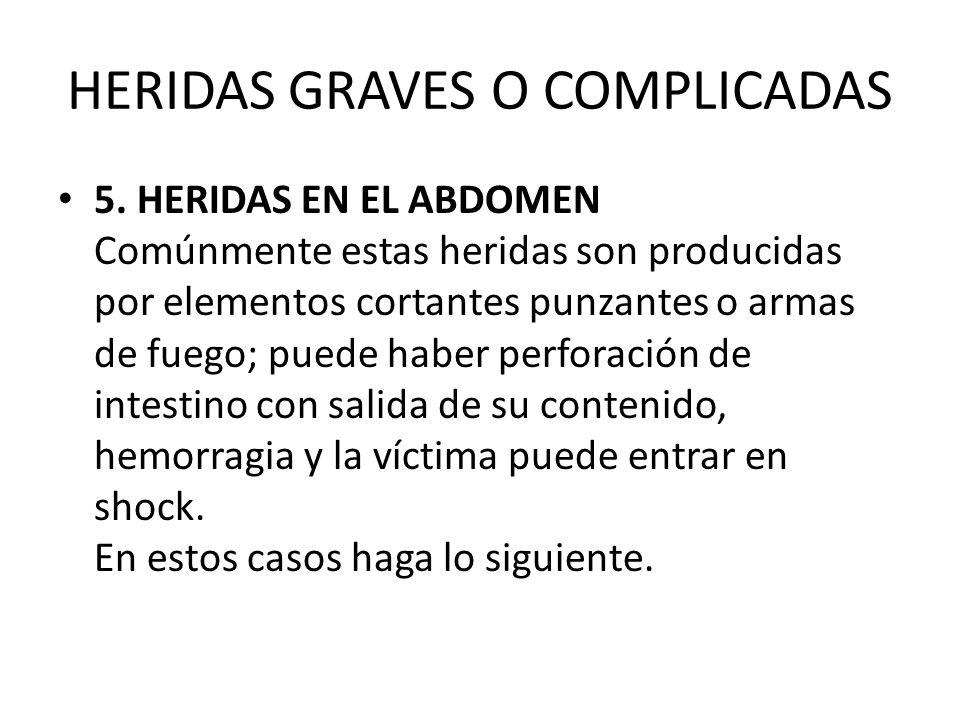 HERIDAS GRAVES O COMPLICADAS 5. HERIDAS EN EL ABDOMEN Comúnmente estas heridas son producidas por elementos cortantes punzantes o armas de fuego; pued