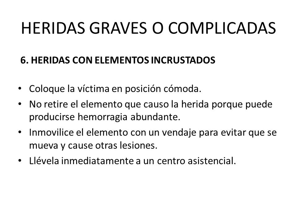 HERIDAS GRAVES O COMPLICADAS 6. HERIDAS CON ELEMENTOS INCRUSTADOS Coloque la víctima en posición cómoda. No retire el elemento que causo la herida por