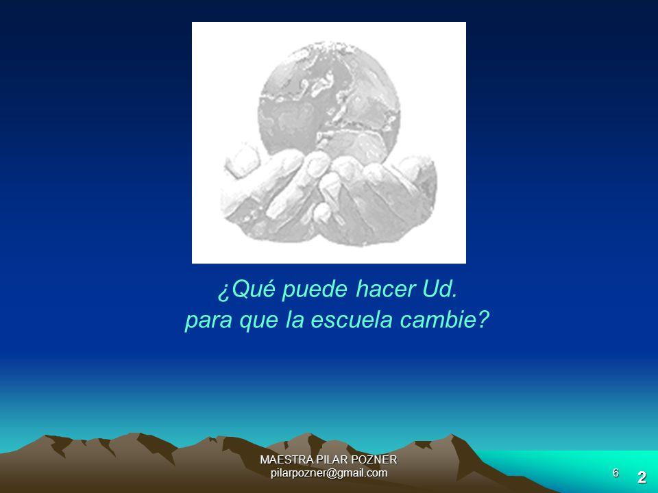 MAESTRA PILAR POZNER pilarpozner@gmail.com5 ¿Queremos un mundo que cambie con nosotros, sin nosotros o contra nosotros? Michel Godet