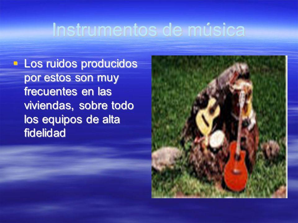 Instrumentos de música Los ruidos producidos por estos son muy frecuentes en las viviendas, sobre todo los equipos de alta fidelidad Los ruidos produc