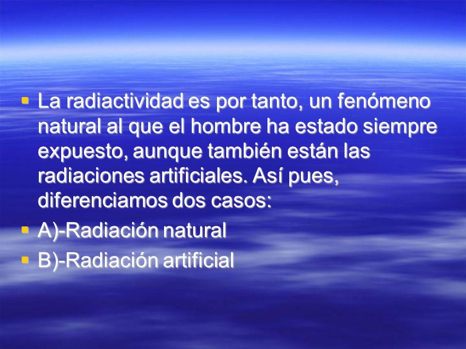 La radiactividad es por tanto, un fenómeno natural al que el hombre ha estado siempre expuesto, aunque también están las radiaciones artificiales. Así